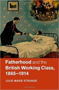 Julie-Marie Strange, Fatherhood and the British Working Class, 1865-1914, Cambridge University Press, 2015